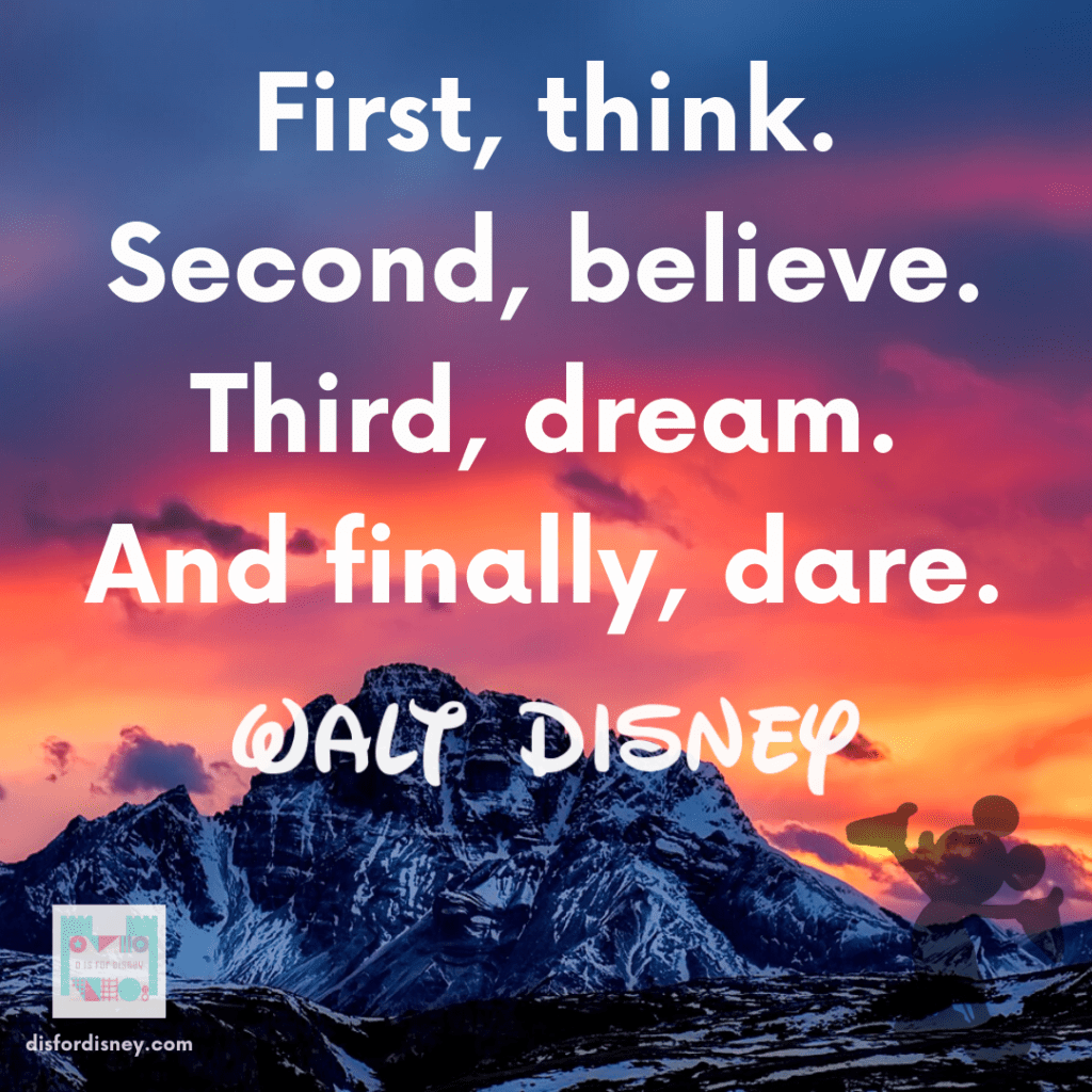 """""""First, think. Second, believe. Third, dream. And finally, dare."""" - Walt Disney Quotation"""