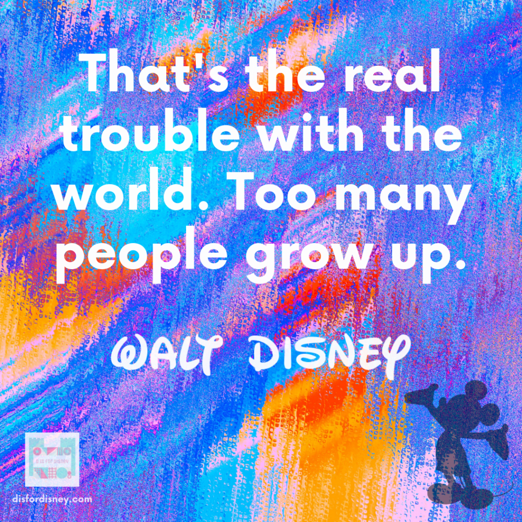 """""""That's the real trouble with the world. Too many people grow up."""" - Walt Quotes"""